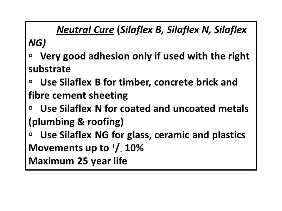 Modified Silicones (also neutral cure) (Silaflex MS) Excellent primerless adhesion to all the substrates mentioned above and particularly powder coated aluminium.