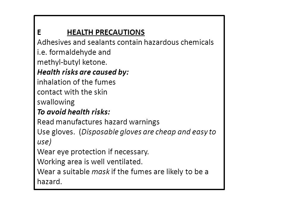 EHEALTH PRECAUTIONS Adhesives and sealants contain hazardous chemicals i.e. formaldehyde and methyl-butyl ketone. Health risks are caused by: inhalati