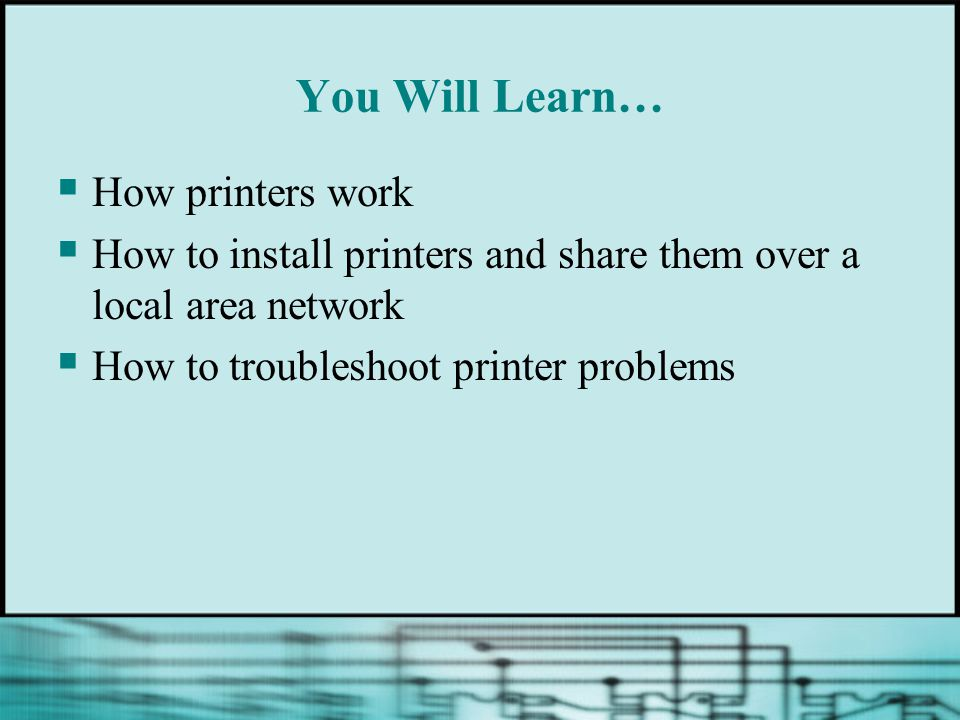 You Will Learn… How printers work How to install printers and share them over a local area network How to troubleshoot printer problems