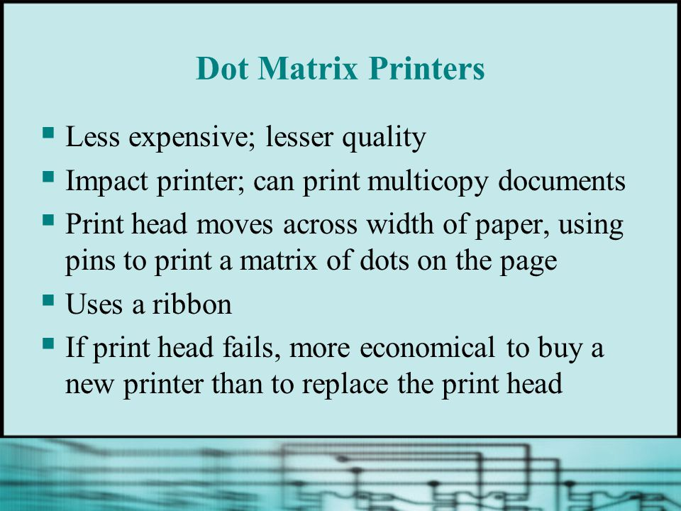 Dot Matrix Printers Less expensive; lesser quality Impact printer; can print multicopy documents Print head moves across width of paper, using pins to