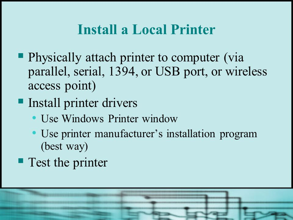 Install a Local Printer Physically attach printer to computer (via parallel, serial, 1394, or USB port, or wireless access point) Install printer driv