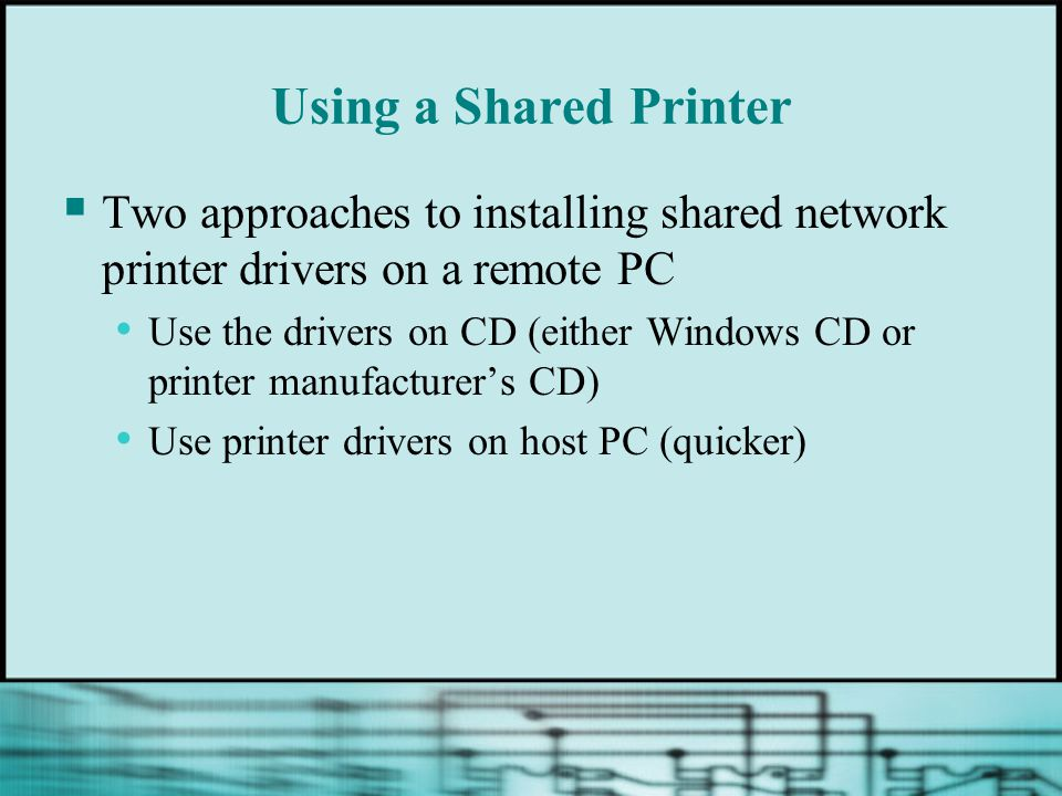 Using a Shared Printer Two approaches to installing shared network printer drivers on a remote PC Use the drivers on CD (either Windows CD or printer