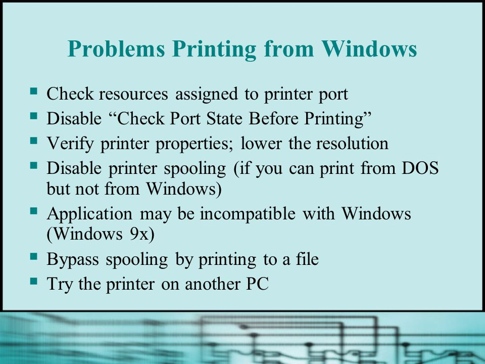 Problems Printing from Windows Check resources assigned to printer port Disable Check Port State Before Printing Verify printer properties; lower the