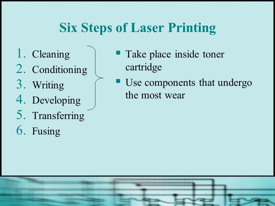 Six Steps of Laser Printing 1. Cleaning 2. Conditioning 3. Writing 4. Developing 5. Transferring 6. Fusing Take place inside toner cartridge Use compo