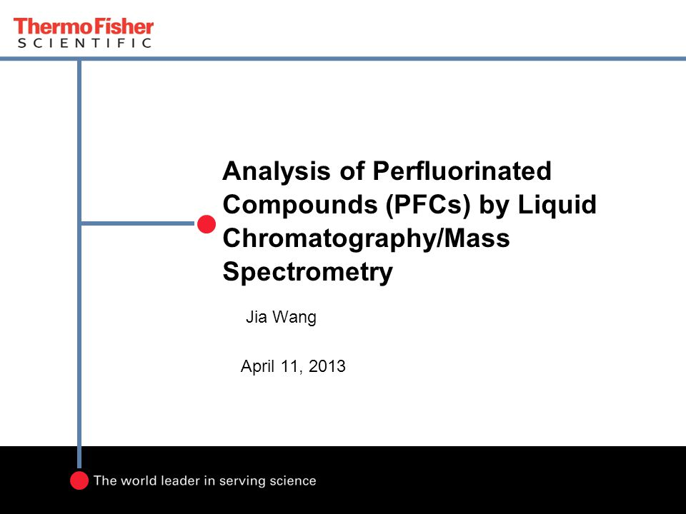 Analysis of Perfluorinated Compounds (PFCs) by Liquid Chromatography/Mass Spectrometry Jia Wang April 11, 2013