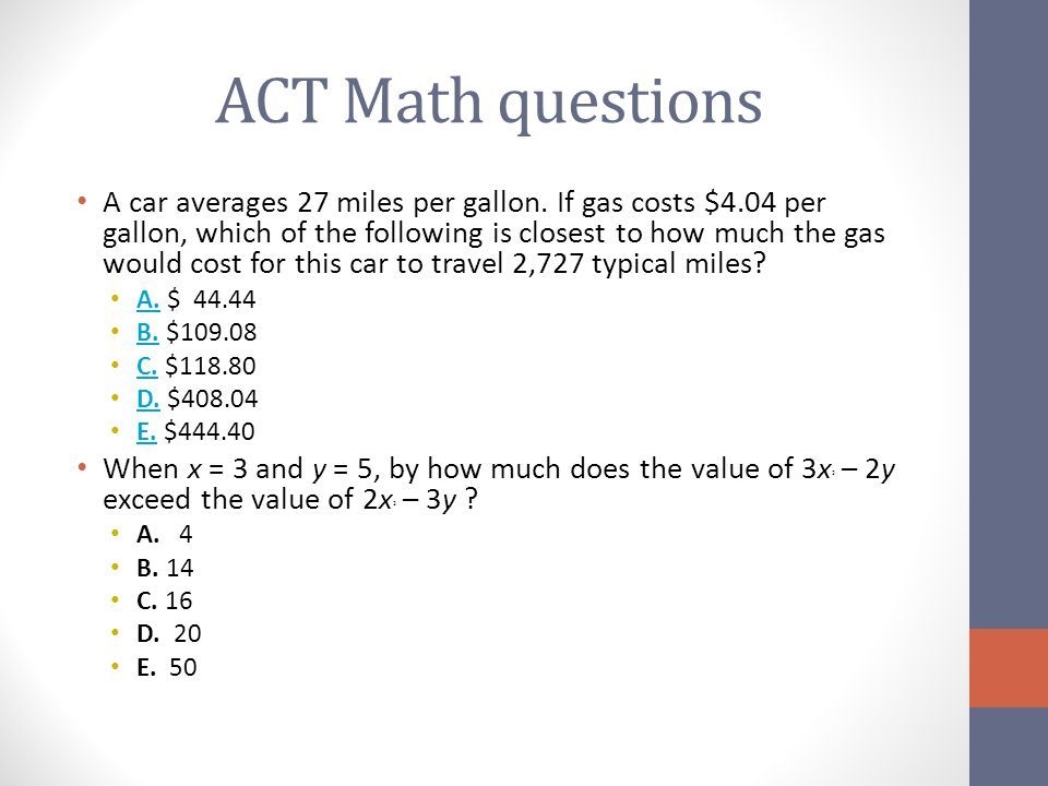 ACT Math questions A car averages 27 miles per gallon. If gas costs $4.04 per gallon, which of the following is closest to how much the gas would cost