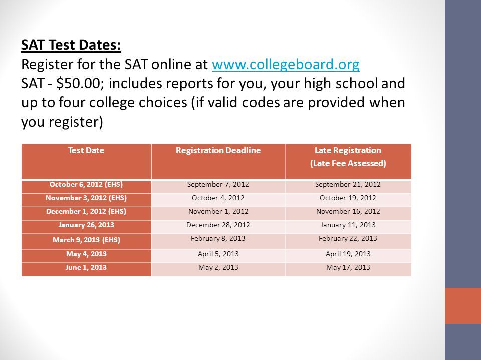 Test DateRegistration Deadline Late Registration (Late Fee Assessed) October 6, 2012 (EHS)September 7, 2012September 21, 2012 November 3, 2012 (EHS)October 4, 2012October 19, 2012 December 1, 2012 (EHS)November 1, 2012November 16, 2012 January 26, 2013December 28, 2012January 11, 2013 March 9, 2013 (EHS) February 8, 2013February 22, 2013 May 4, 2013April 5, 2013April 19, 2013 June 1, 2013May 2, 2013May 17, 2013 SAT Test Dates: Register for the SAT online at www.collegeboard.orgwww.collegeboard.org SAT - $50.00; includes reports for you, your high school and up to four college choices (if valid codes are provided when you register)