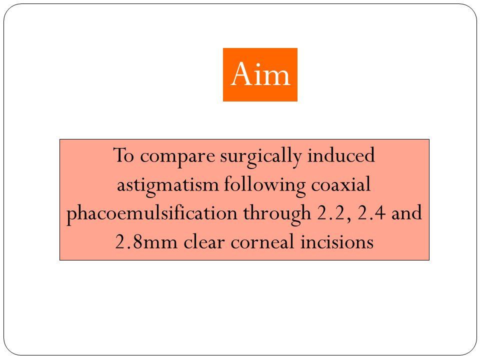 To compare surgically induced astigmatism following coaxial phacoemulsification through 2.2, 2.4 and 2.8mm clear corneal incisions Aim