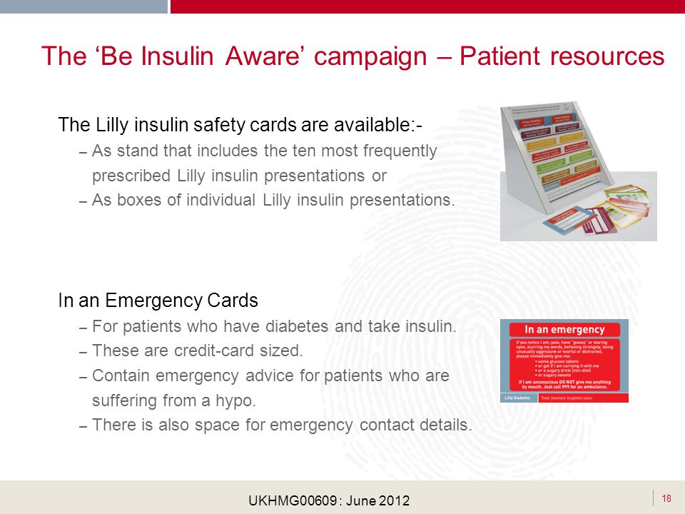 . 18 UKHMG00609 : June 2012 The Be Insulin Aware campaign – Patient resources The Lilly insulin safety cards are available:- – As stand that includes