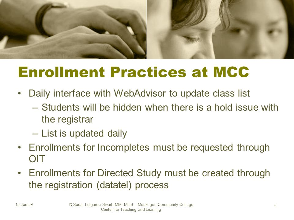 Enrollment Practices at MCC Daily interface with WebAdvisor to update class list –Students will be hidden when there is a hold issue with the registrar –List is updated daily Enrollments for Incompletes must be requested through OIT Enrollments for Directed Study must be created through the registration (datatel) process 15-Jan-09© Sarah Lelgarde Swart, MM, MLIS – Muskegon Community College Center for Teaching and Learning 5