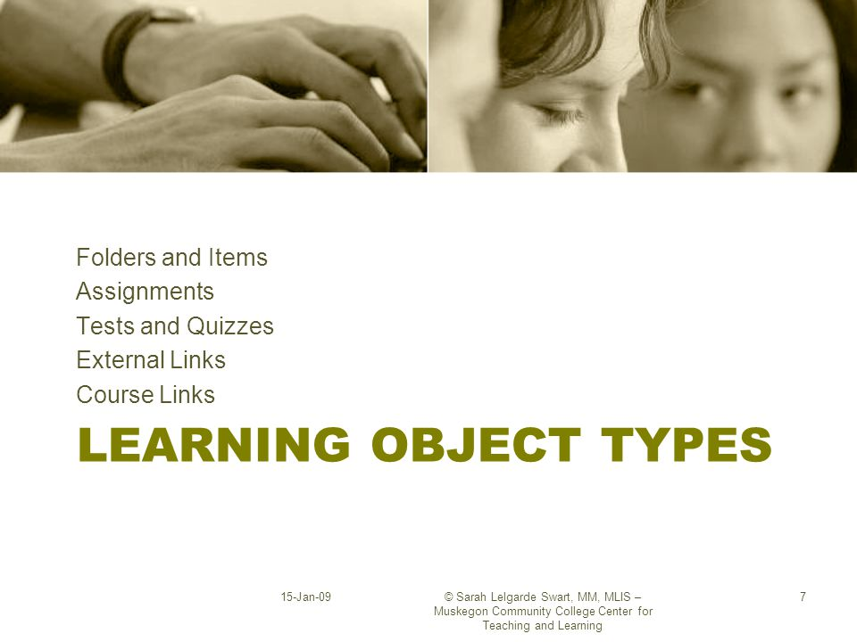 LEARNING OBJECT TYPES Folders and Items Assignments Tests and Quizzes External Links Course Links 15-Jan-09© Sarah Lelgarde Swart, MM, MLIS – Muskegon Community College Center for Teaching and Learning 7