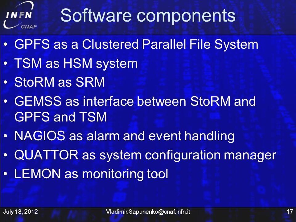 Software components GPFS as a Clustered Parallel File System TSM as HSM system StoRM as SRM GEMSS as interface between StoRM and GPFS and TSM NAGIOS as alarm and event handling QUATTOR as system configuration manager LEMON as monitoring tool July 18, 201217Vladimir.Sapunenko@cnaf.infn.it