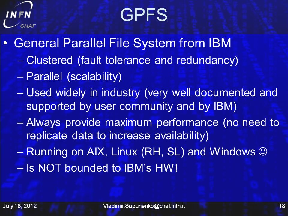 GPFS General Parallel File System from IBM –Clustered (fault tolerance and redundancy) –Parallel (scalability) –Used widely in industry (very well documented and supported by user community and by IBM) –Always provide maximum performance (no need to replicate data to increase availability) –Running on AIX, Linux (RH, SL) and Windows –Is NOT bounded to IBMs HW.