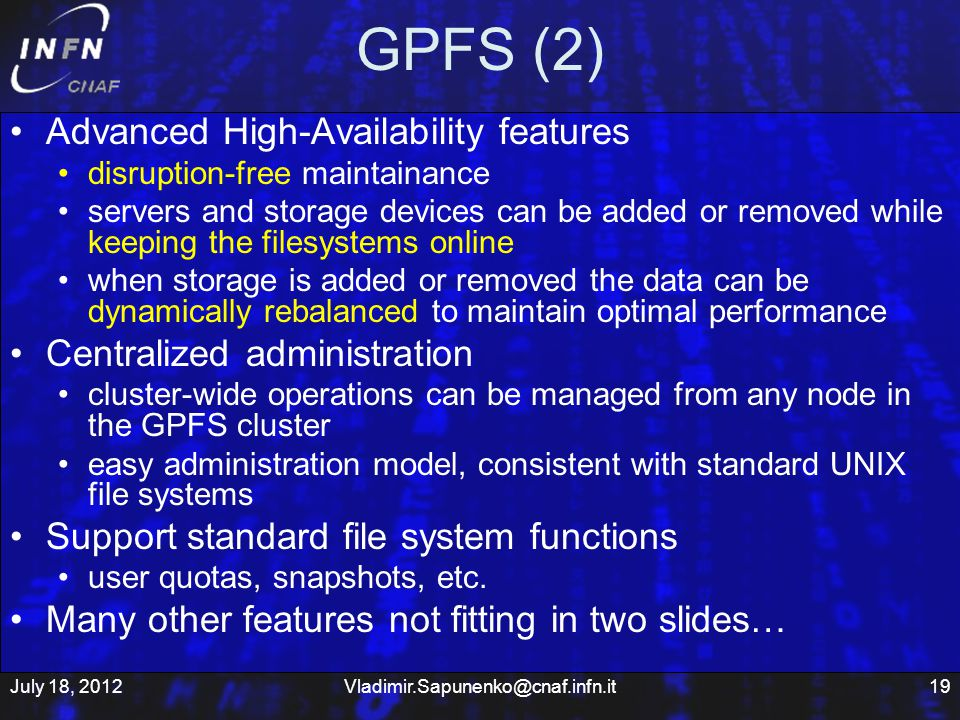 GPFS (2) Advanced High-Availability features disruption-free maintainance servers and storage devices can be added or removed while keeping the filesystems online when storage is added or removed the data can be dynamically rebalanced to maintain optimal performance Centralized administration cluster-wide operations can be managed from any node in the GPFS cluster easy administration model, consistent with standard UNIX file systems Support standard file system functions user quotas, snapshots, etc.