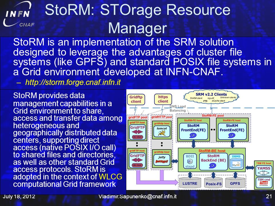 StoRM: STOrage Resource Manager StoRM is an implementation of the SRM solution designed to leverage the advantages of cluster file systems (like GPFS) and standard POSIX file systems in a Grid environment developed at INFN-CNAF.