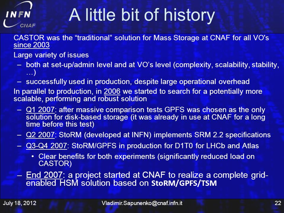 A little bit of history CASTOR was the traditional solution for Mass Storage at CNAF for all VO s since 2003 Large variety of issues –both at set-up/admin level and at VOs level (complexity, scalability, stability, …) –successfully used in production, despite large operational overhead In parallel to production, in 2006 we started to search for a potentially more scalable, performing and robust solution –Q1 2007: after massive comparison tests GPFS was chosen as the only solution for disk-based storage (it was already in use at CNAF for a long time before this test) –Q2 2007: StoRM (developed at INFN) implements SRM 2.2 specifications –Q3-Q4 2007: StoRM/GPFS in production for D1T0 for LHCb and Atlas Clear benefits for both experiments (significantly reduced load on CASTOR) –End 2007: a project started at CNAF to realize a complete grid- enabled HSM solution based on StoRM/GPFS/TSM July 18, 2012Vladimir.Sapunenko@cnaf.infn.it22