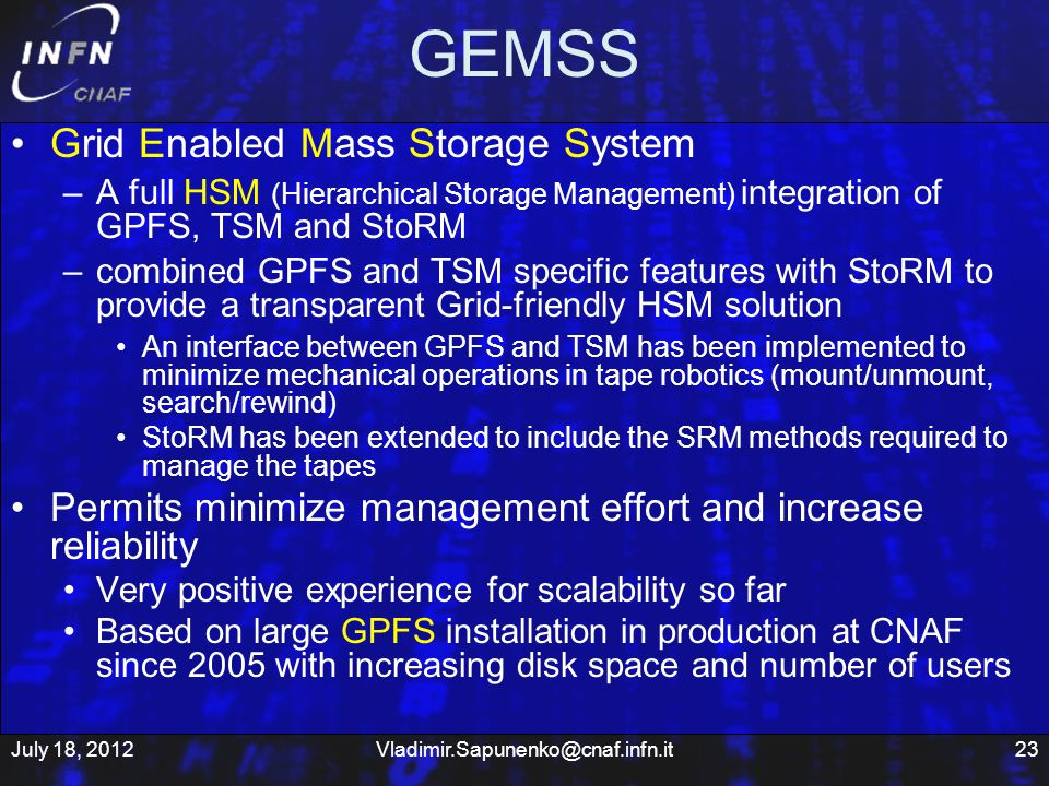 GEMSS Grid Enabled Mass Storage System –A full HSM (Hierarchical Storage Management) integration of GPFS, TSM and StoRM –combined GPFS and TSM specific features with StoRM to provide a transparent Grid-friendly HSM solution An interface between GPFS and TSM has been implemented to minimize mechanical operations in tape robotics (mount/unmount, search/rewind) StoRM has been extended to include the SRM methods required to manage the tapes Permits minimize management effort and increase reliability Very positive experience for scalability so far Based on large GPFS installation in production at CNAF since 2005 with increasing disk space and number of users July 18, 201223Vladimir.Sapunenko@cnaf.infn.it