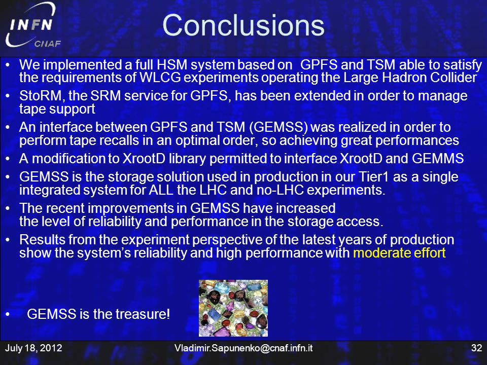 Conclusions We implemented a full HSM system based on GPFS and TSM able to satisfy the requirements of WLCG experiments operating the Large Hadron Collider StoRM, the SRM service for GPFS, has been extended in order to manage tape support An interface between GPFS and TSM (GEMSS) was realized in order to perform tape recalls in an optimal order, so achieving great performances A modification to XrootD library permitted to interface XrootD and GEMMS GEMSS is the storage solution used in production in our Tier1 as a single integrated system for ALL the LHC and no-LHC experiments.