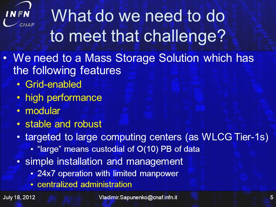 Our approach Fault tolerance and Redundancy everywhere but avoiding resources trashing –Using Active-Active configurations as much as possible load of failed elements distributed over remaining (SAN, servers, controllers) Monitoring and Automated recovery procedures –NAGIOS event handlers Minimizing number of managed objects –Few but BIG storage systems –10Gb servers High level of optimization –OS and network tuning Test everything before deploying –A dedicated cluster with all functionality as testing facility (testbed) Relying on industry standards (GPFS, TSM) Reducing complexity –TSM rather than HPSS July 18, 201216Vladimir.Sapunenko@cnaf.infn.it