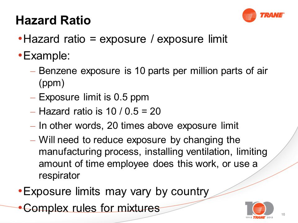 16 Hazard Ratio Hazard ratio = exposure / exposure limit Example: – Benzene exposure is 10 parts per million parts of air (ppm) – Exposure limit is 0.5 ppm – Hazard ratio is 10 / 0.5 = 20 – In other words, 20 times above exposure limit – Will need to reduce exposure by changing the manufacturing process, installing ventilation, limiting amount of time employee does this work, or use a respirator Exposure limits may vary by country Complex rules for mixtures