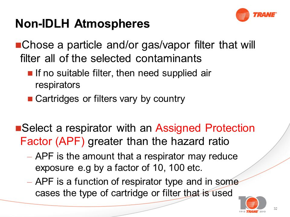 32 Non-IDLH Atmospheres Chose a particle and/or gas/vapor filter that will filter all of the selected contaminants If no suitable filter, then need supplied air respirators Cartridges or filters vary by country Select a respirator with an Assigned Protection Factor (APF) greater than the hazard ratio – APF is the amount that a respirator may reduce exposure e.g by a factor of 10, 100 etc.