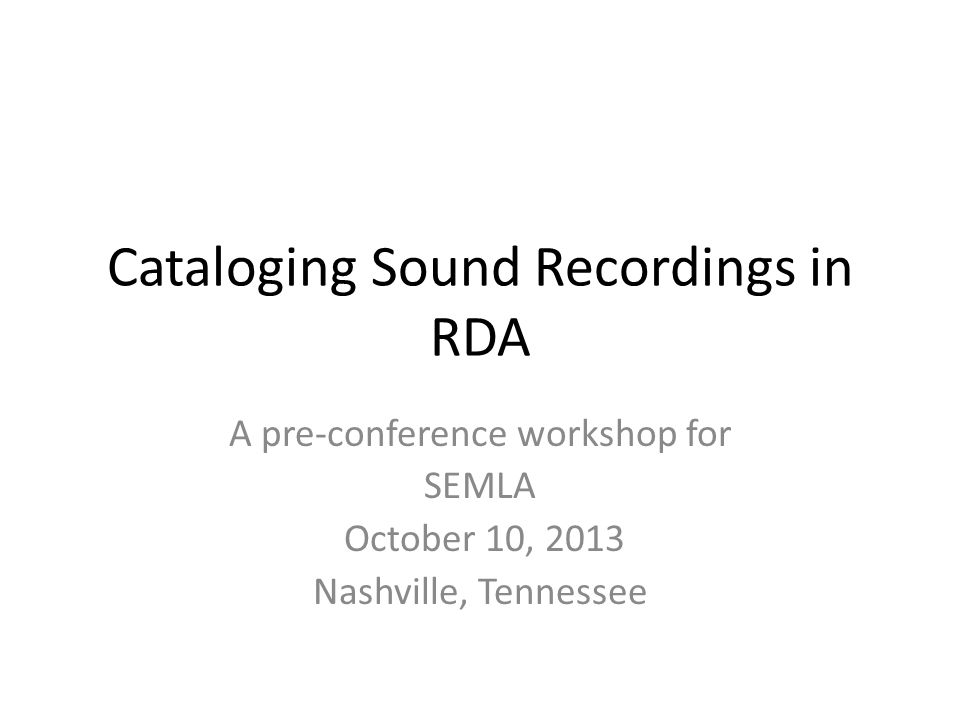 Cataloging Sound Recordings in RDA A pre-conference workshop for SEMLA October 10, 2013 Nashville, Tennessee