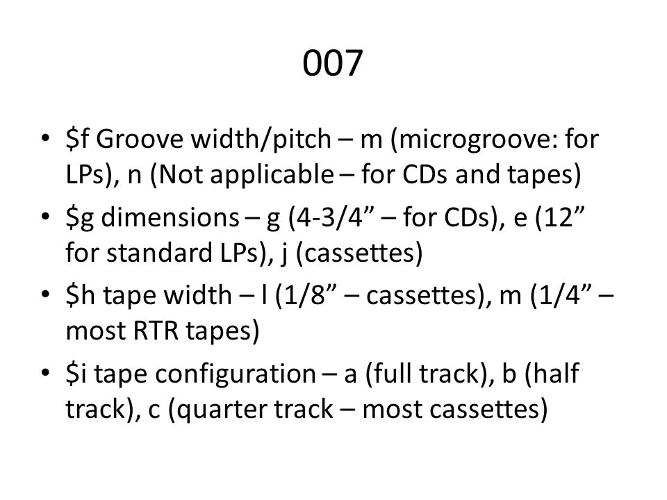007 $f Groove width/pitch – m (microgroove: for LPs), n (Not applicable – for CDs and tapes) $g dimensions – g (4-3/4 – for CDs), e (12 for standard LPs), j (cassettes) $h tape width – l (1/8 – cassettes), m (1/4 – most RTR tapes) $i tape configuration – a (full track), b (half track), c (quarter track – most cassettes)