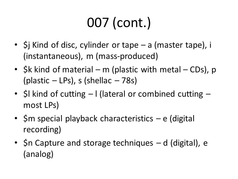 007 (cont.) $j Kind of disc, cylinder or tape – a (master tape), i (instantaneous), m (mass-produced) $k kind of material – m (plastic with metal – CDs), p (plastic – LPs), s (shellac – 78s) $l kind of cutting – l (lateral or combined cutting – most LPs) $m special playback characteristics – e (digital recording) $n Capture and storage techniques – d (digital), e (analog)
