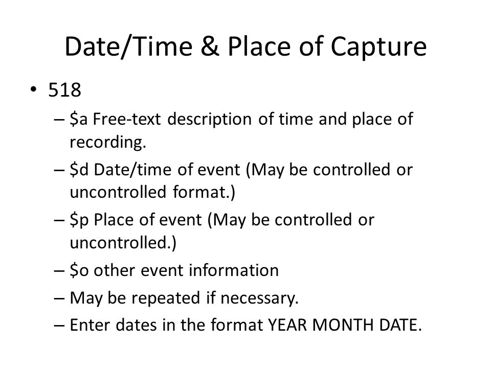 Date/Time & Place of Capture 518 – $a Free-text description of time and place of recording.