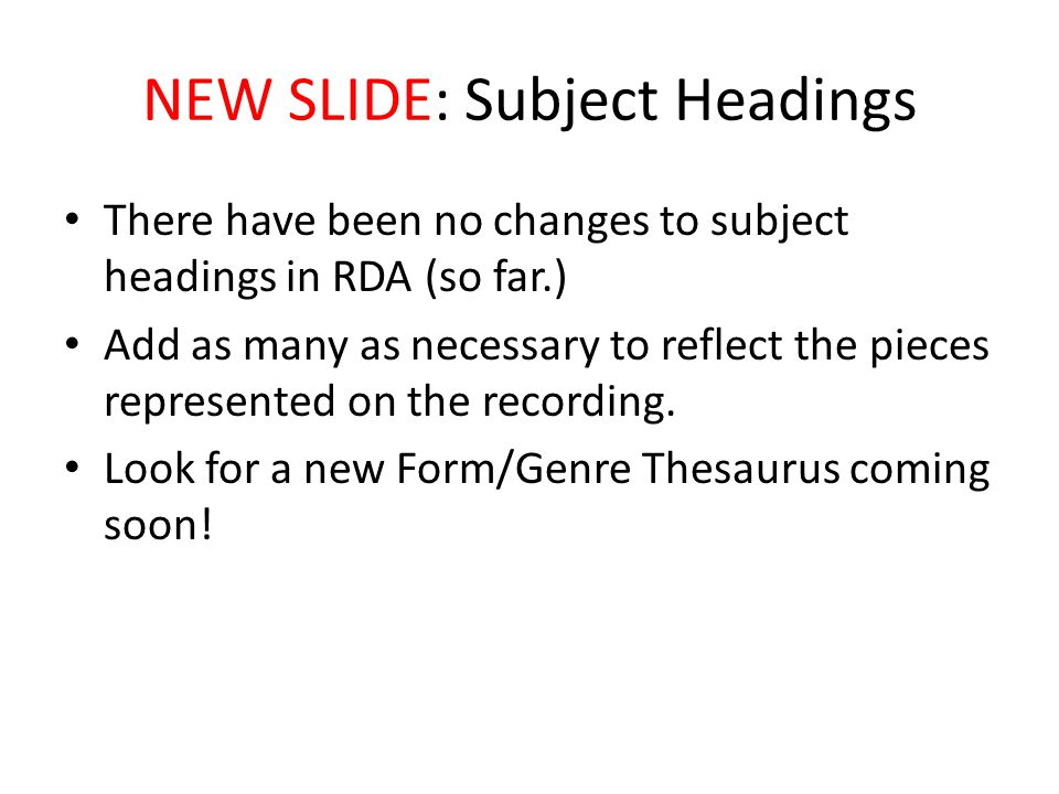 NEW SLIDE: Subject Headings There have been no changes to subject headings in RDA (so far.) Add as many as necessary to reflect the pieces represented on the recording.