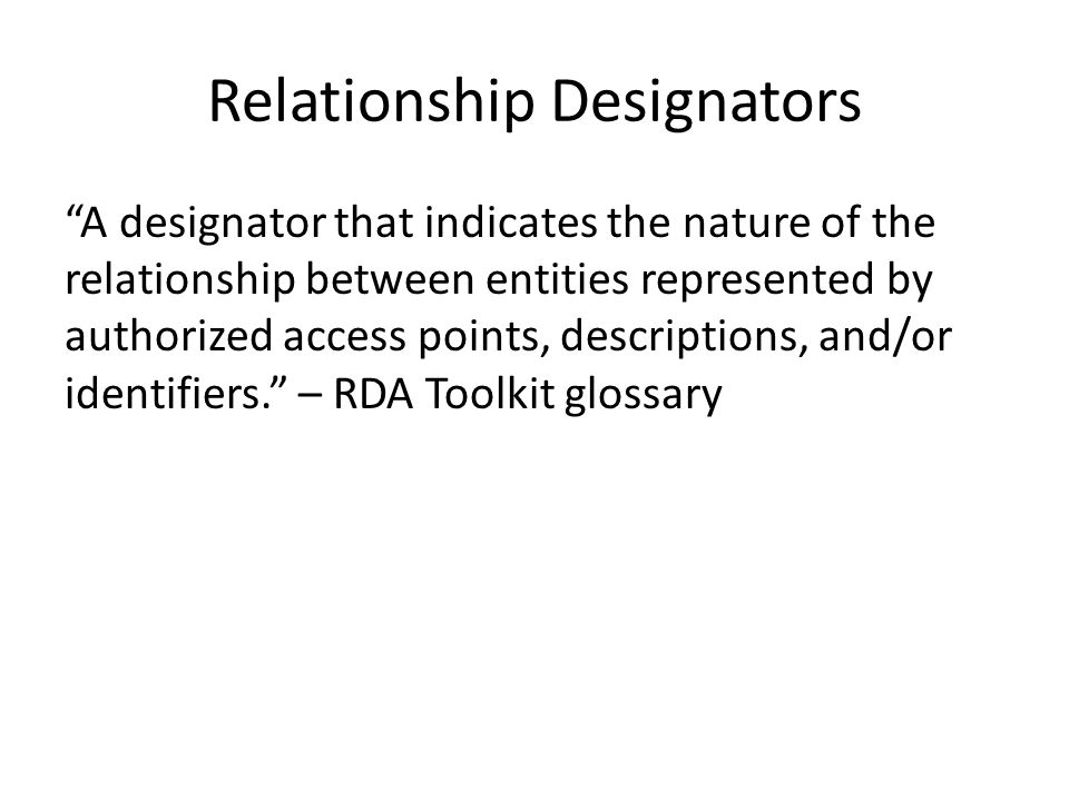Relationship Designators A designator that indicates the nature of the relationship between entities represented by authorized access points, descriptions, and/or identifiers.