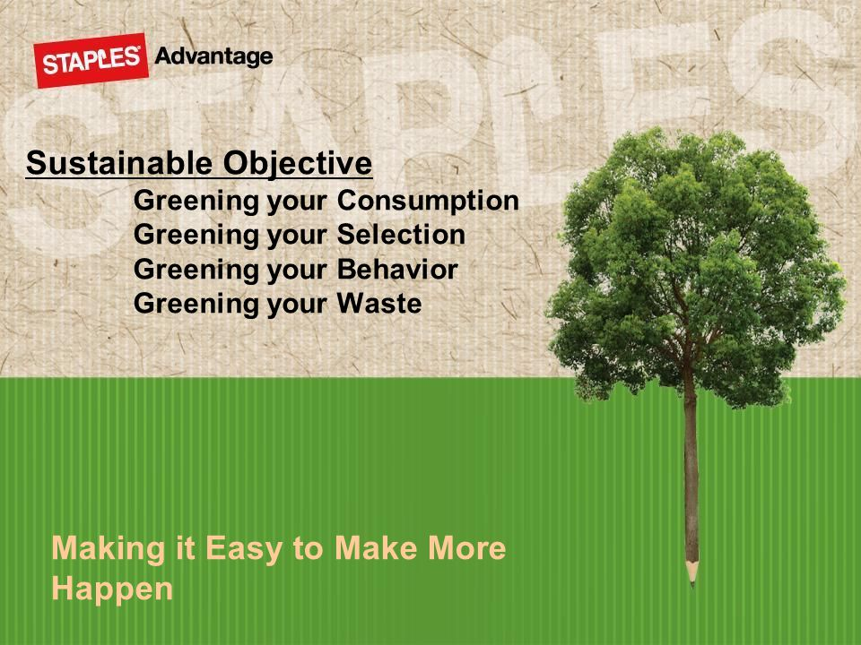 Making it Easy to Make More Happen Sustainable Objective Greening your Consumption Greening your Selection Greening your Behavior Greening your Waste