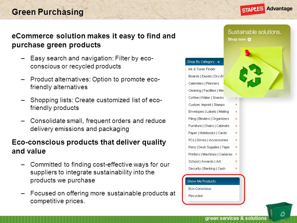 Green Purchasing eCommerce solution makes it easy to find and purchase green products –Easy search and navigation: Filter by eco- conscious or recycled products –Product alternatives: Option to promote eco- friendly alternatives –Shopping lists: Create customized list of eco- friendly products –Consolidate small, frequent orders and reduce delivery emissions and packaging Eco-conscious products that deliver quality and value –Committed to finding cost-effective ways for our suppliers to integrate sustainability into the products we purchase –Focused on offering more sustainable products at competitive prices.