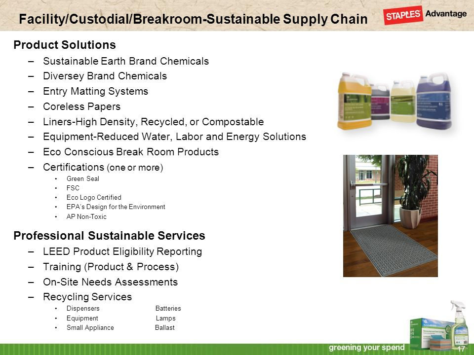 Facility/Custodial/Breakroom-Sustainable Supply Chain Product Solutions –Sustainable Earth Brand Chemicals –Diversey Brand Chemicals –Entry Matting Systems –Coreless Papers –Liners-High Density, Recycled, or Compostable –Equipment-Reduced Water, Labor and Energy Solutions –Eco Conscious Break Room Products –Certifications (one or more) Green Seal FSC Eco Logo Certified EPAs Design for the Environment AP Non-Toxic Professional Sustainable Services –LEED Product Eligibility Reporting –Training (Product & Process) –On-Site Needs Assessments –Recycling Services Dispensers Batteries Equipment Lamps Small Appliance Ballast 17