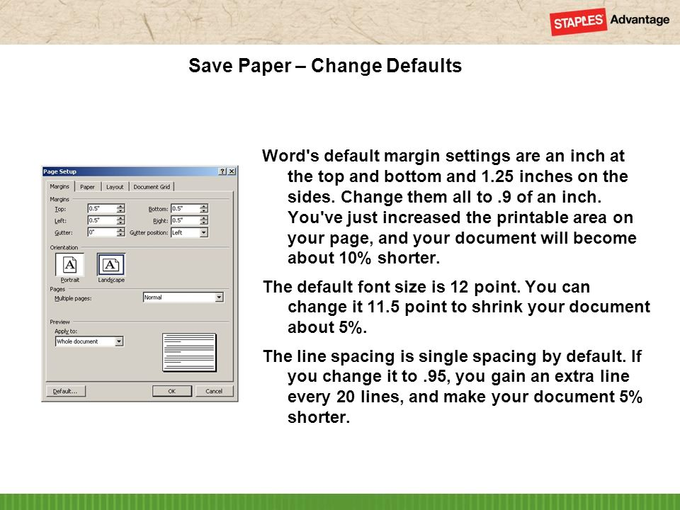 Save Paper – Change Defaults Word s default margin settings are an inch at the top and bottom and 1.25 inches on the sides.