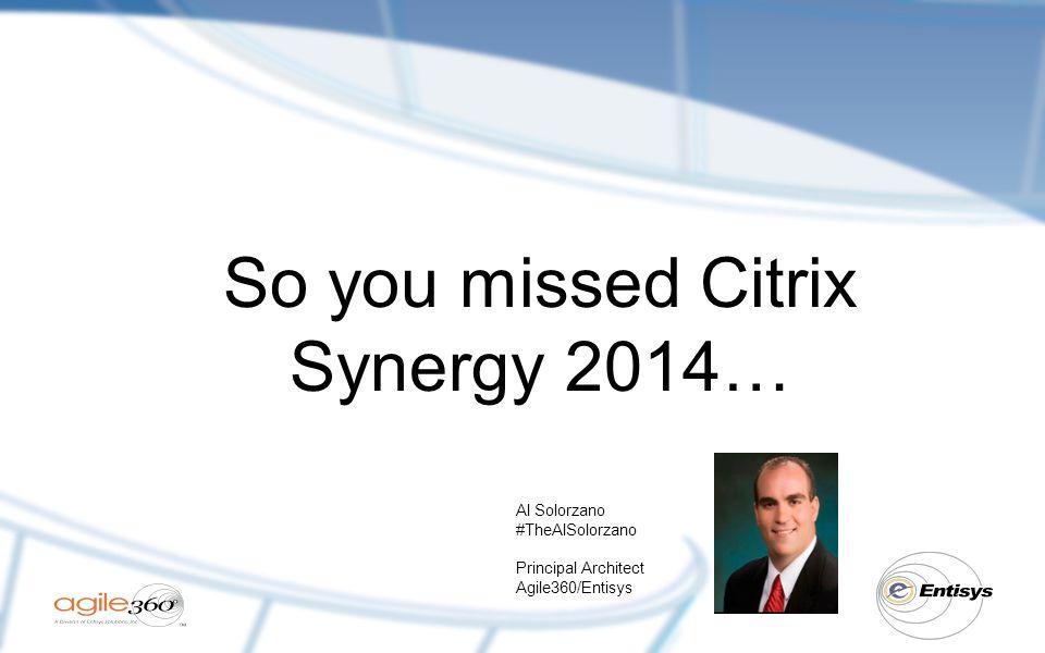 So you missed Citrix Synergy 2014… Al Solorzano #TheAlSolorzano Principal Architect Agile360/Entisys