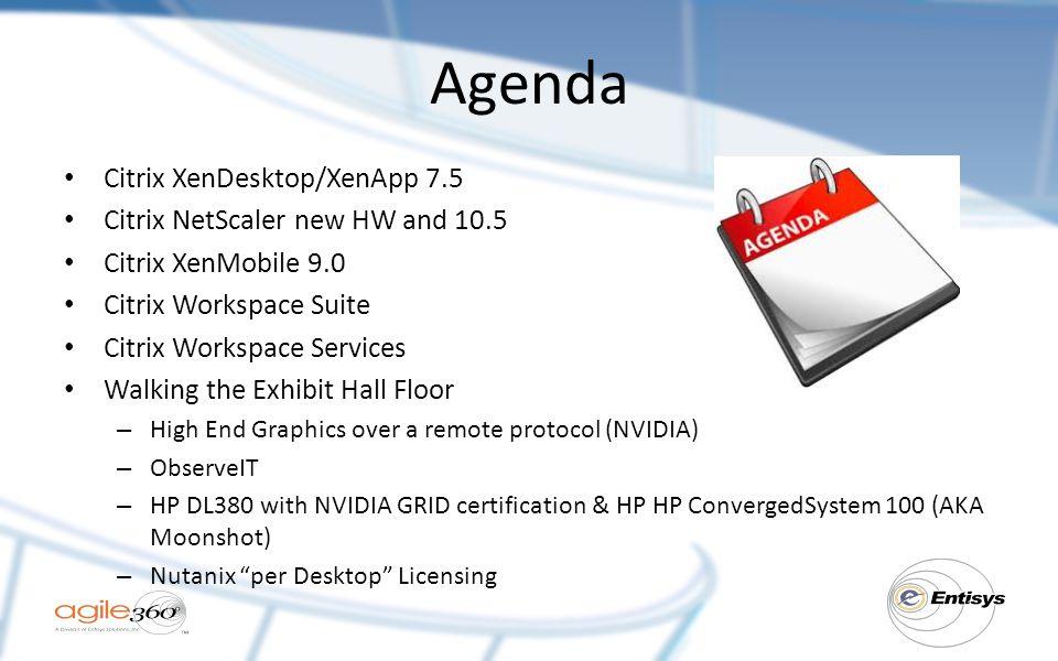 Agenda Citrix XenDesktop/XenApp 7.5 Citrix NetScaler new HW and 10.5 Citrix XenMobile 9.0 Citrix Workspace Suite Citrix Workspace Services Walking the Exhibit Hall Floor – High End Graphics over a remote protocol (NVIDIA) – ObserveIT – HP DL380 with NVIDIA GRID certification & HP HP ConvergedSystem 100 (AKA Moonshot) – Nutanix per Desktop Licensing