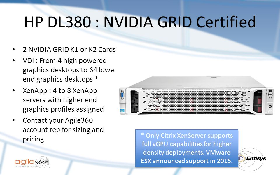 HP DL380 : NVIDIA GRID Certified 2 NVIDIA GRID K1 or K2 Cards VDI : From 4 high powered graphics desktops to 64 lower end graphics desktops * XenApp : 4 to 8 XenApp servers with higher end graphics profiles assigned Contact your Agile360 account rep for sizing and pricing * Only Citrix XenServer supports full vGPU capabilities for higher density deployments.