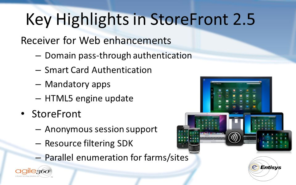 Key Highlights in StoreFront 2.5 Receiver for Web enhancements – Domain pass-through authentication – Smart Card Authentication – Mandatory apps – HTML5 engine update StoreFront – Anonymous session support – Resource filtering SDK – Parallel enumeration for farms/sites