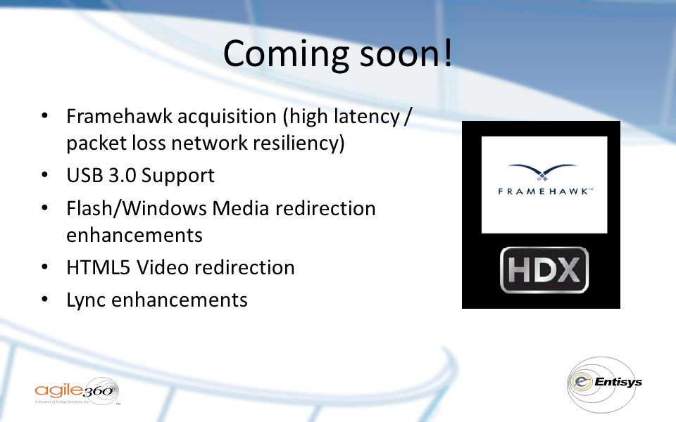 Coming soon! Framehawk acquisition (high latency / packet loss network resiliency) USB 3.0 Support Flash/Windows Media redirection enhancements HTML5