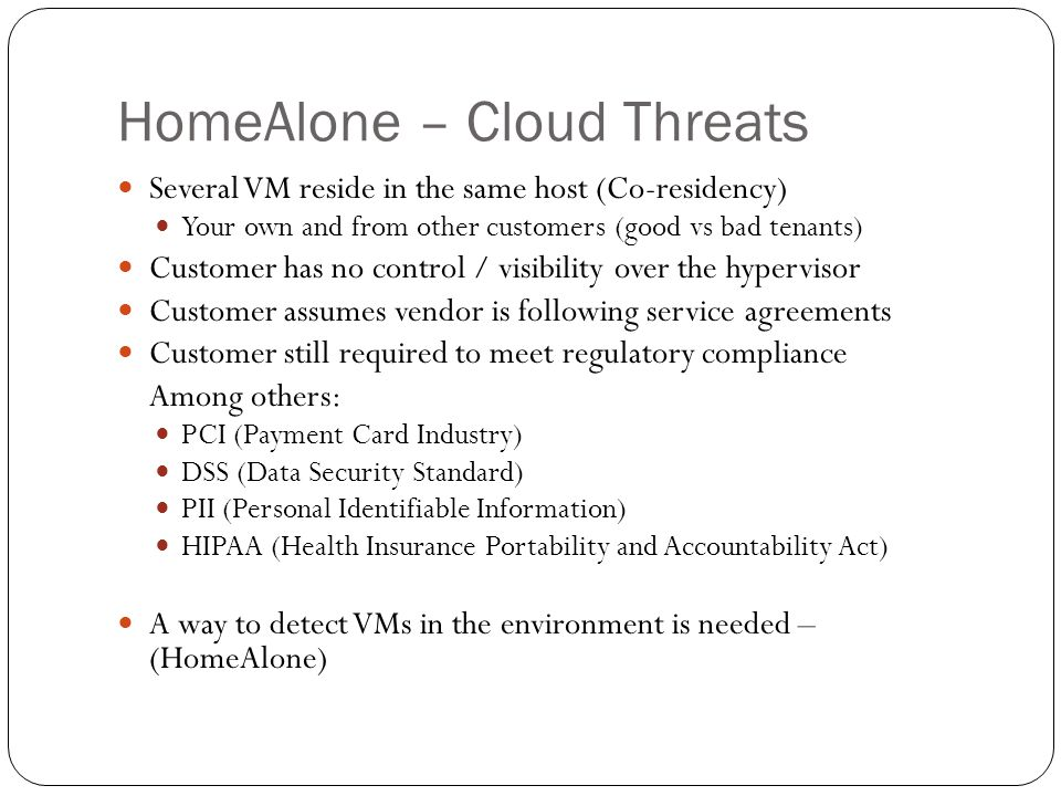 HomeAlone – Cloud Threats Several VM reside in the same host (Co-residency) Your own and from other customers (good vs bad tenants) Customer has no control / visibility over the hypervisor Customer assumes vendor is following service agreements Customer still required to meet regulatory compliance Among others: PCI (Payment Card Industry) DSS (Data Security Standard) PII (Personal Identifiable Information) HIPAA (Health Insurance Portability and Accountability Act) A way to detect VMs in the environment is needed – (HomeAlone)