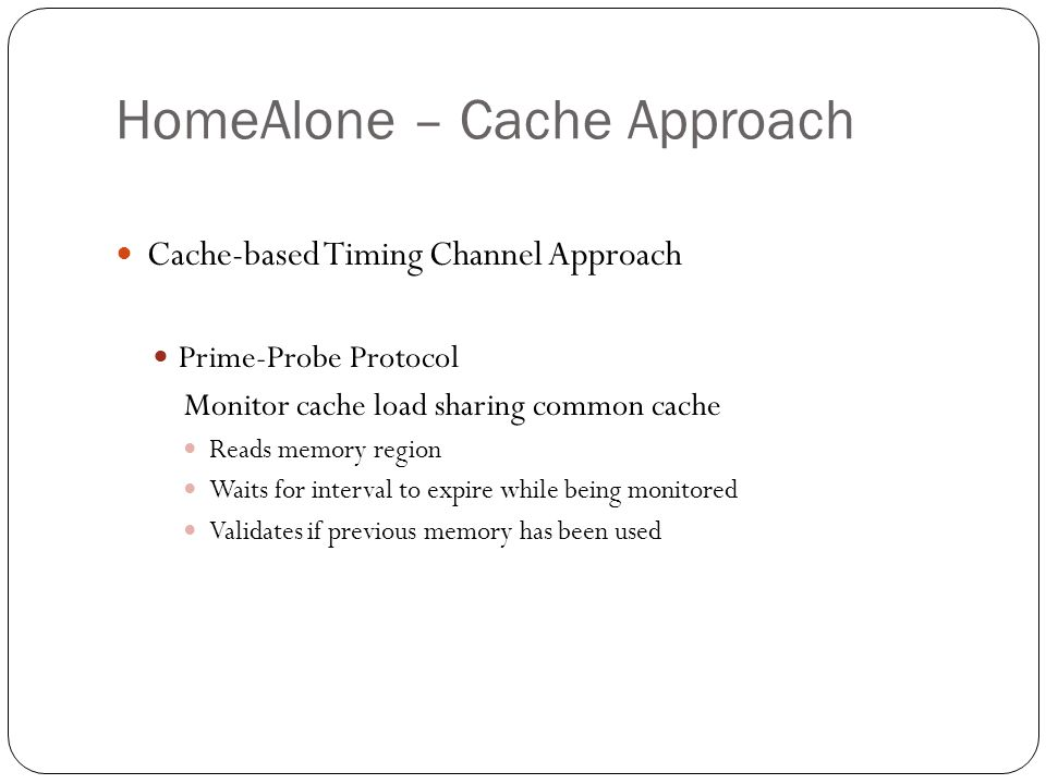 HomeAlone – Cache Approach Cache-based Timing Channel Approach Prime-Probe Protocol Monitor cache load sharing common cache Reads memory region Waits for interval to expire while being monitored Validates if previous memory has been used