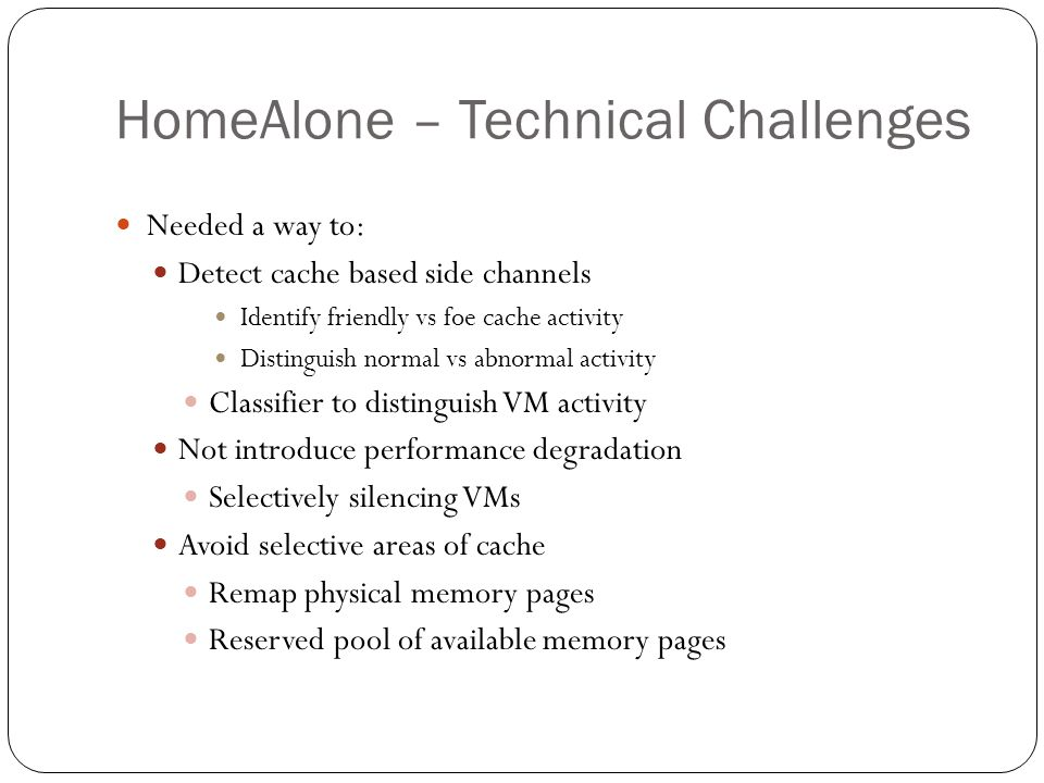 HomeAlone – Technical Challenges Needed a way to: Detect cache based side channels Identify friendly vs foe cache activity Distinguish normal vs abnormal activity Classifier to distinguish VM activity Not introduce performance degradation Selectively silencing VMs Avoid selective areas of cache Remap physical memory pages Reserved pool of available memory pages