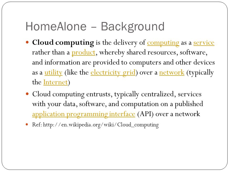 HomeAlone – Background Cloud computing is the delivery of computing as a service rather than a product, whereby shared resources, software, and information are provided to computers and other devices as a utility (like the electricity grid) over a network (typically the Internet)computingserviceproductutilityelectricity gridnetworkInternet Cloud computing entrusts, typically centralized, services with your data, software, and computation on a published application programming interface (API) over a network application programming interface Ref: http://en.wikipedia.org/wiki/Cloud_computing
