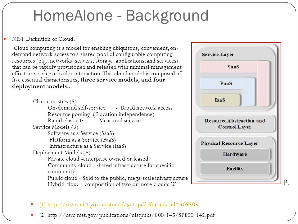 HomeAlone - Background [1] http://www.nist.gov/customcf/get_pdf.cfm?pub_id=909505 [2] http://csrc.nist.gov/publications/nistpubs/800-145/SP800-145.pdf NIST Definition of Cloud: Cloud computing is a model for enabling ubiquitous, convenient, on- demand network access to a shared pool of configurable computing resources (e.g., networks, servers, storage, applications, and services) that can be rapidly provisioned and released with minimal management effort or service provider interaction.