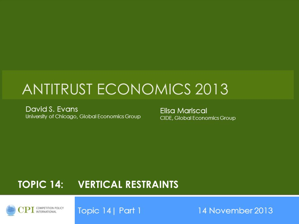 TOPIC 14:VERTICAL RESTRAINTS Topic 14| Part 114 November 2013 Date ANTITRUST ECONOMICS 2013 David S. Evans University of Chicago, Global Economics Gro