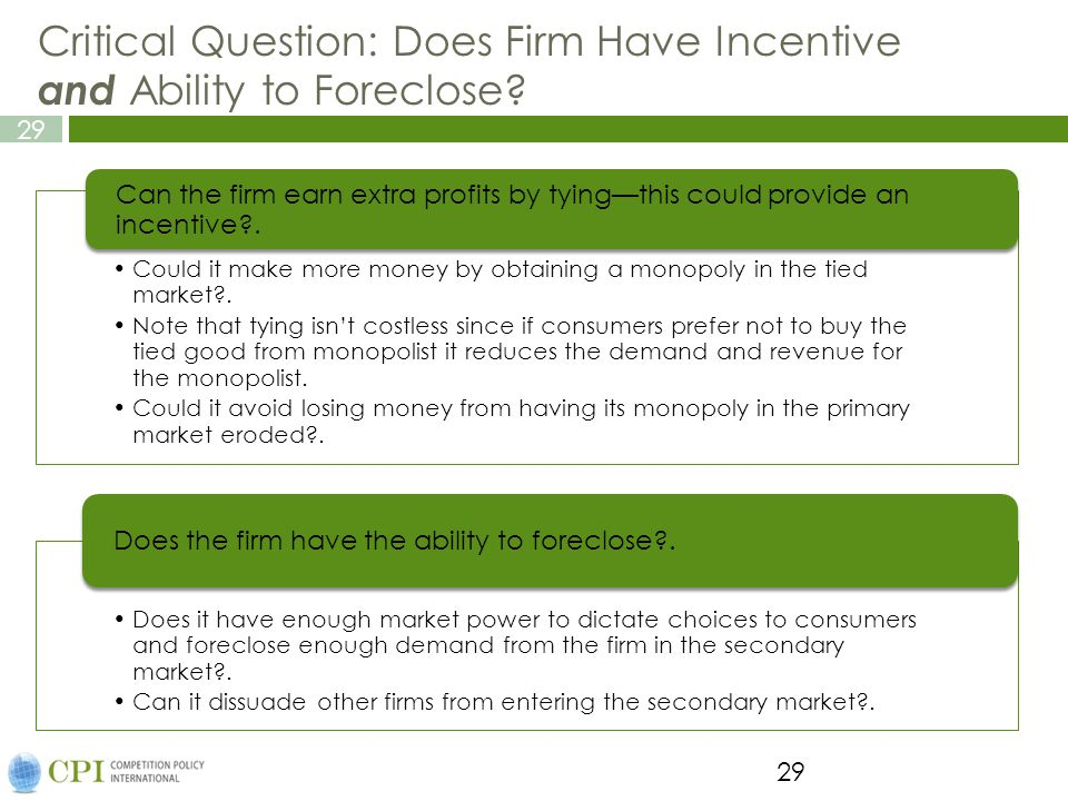 29 Critical Question: Does Firm Have Incentive and Ability to Foreclose? 29 Could it make more money by obtaining a monopoly in the tied market?. Note
