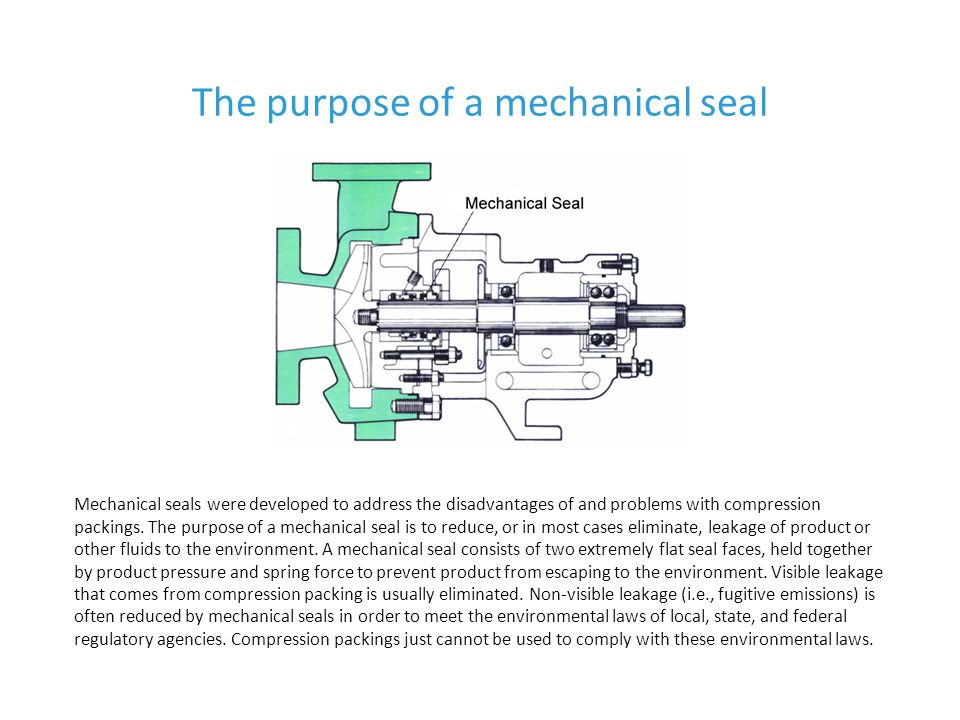 The purpose of a mechanical seal Mechanical seals applied correctly can reduce the operating and maintenance costs of most plants.