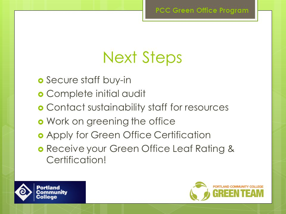 Next Steps Secure staff buy-in Complete initial audit Contact sustainability staff for resources Work on greening the office Apply for Green Office Certification Receive your Green Office Leaf Rating & Certification.