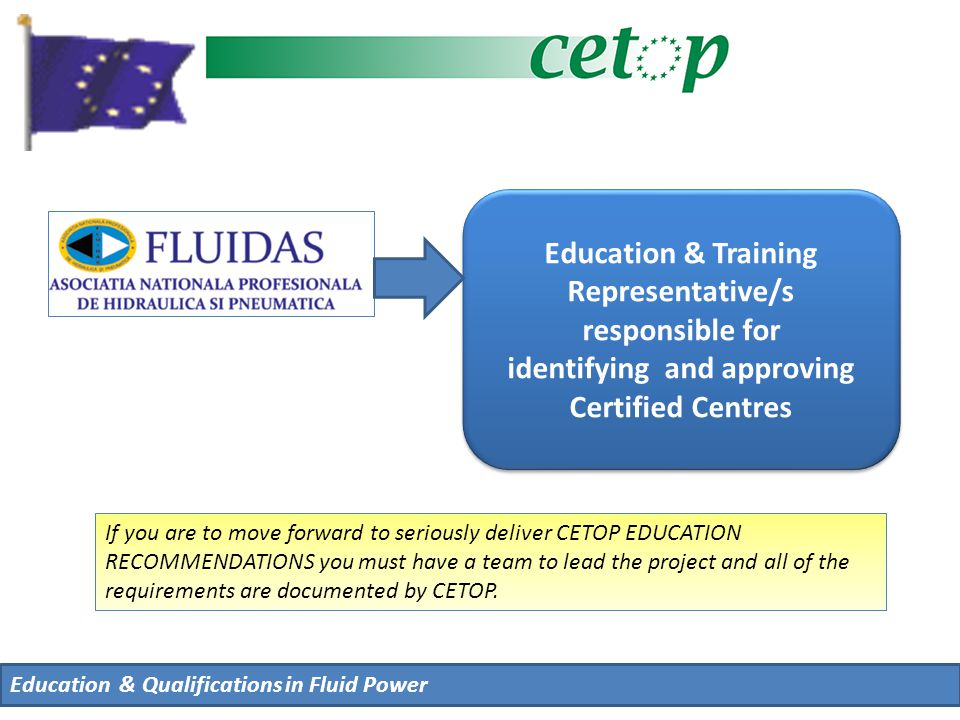Education & Qualifications in Fluid Power Education & Training Representative/s responsible for identifying and approving Certified Centres Education & Training Representative/s responsible for identifying and approving Certified Centres If you are to move forward to seriously deliver CETOP EDUCATION RECOMMENDATIONS you must have a team to lead the project and all of the requirements are documented by CETOP.